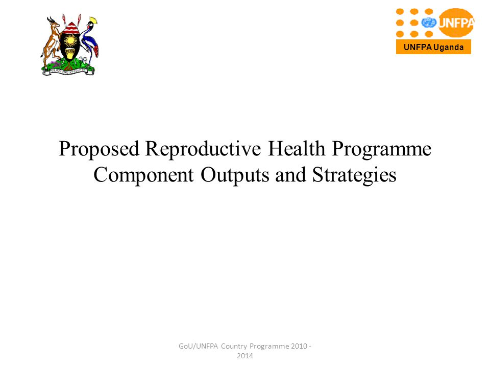 Proposed Reproductive Health Programme Component Outputs and Strategies GoU/UNFPA Country Programme 2010 - 2014 UNFPA Uganda