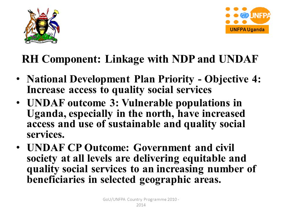 RH Component outputs and strategies : Output 1: Health systems are improved for women's utilization of services of midwives in pregnancy care, childbirth and for management of related complications GoU/UNFPA Country Programme 2010 - 2014 UNFPA Uganda