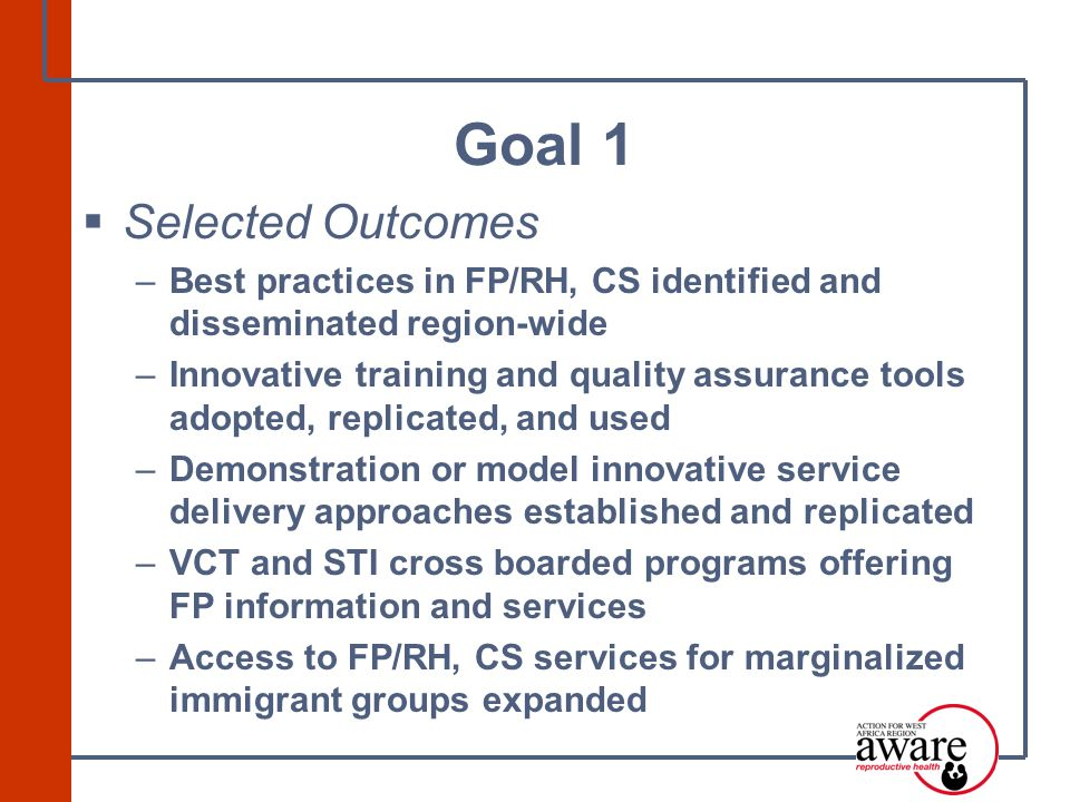  Selected Outcomes –Best practices in FP/RH, CS identified and disseminated region-wide –Innovative training and quality assurance tools adopted, replicated, and used –Demonstration or model innovative service delivery approaches established and replicated –VCT and STI cross boarded programs offering FP information and services –Access to FP/RH, CS services for marginalized immigrant groups expanded Goal 1