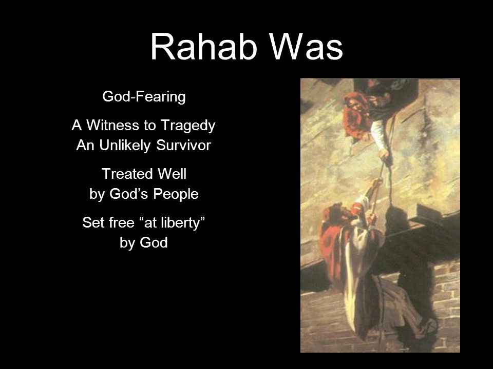 Rahab Was God-Fearing A Witness to Tragedy An Unlikely Survivor Treated Well by God's People Set free at liberty by God