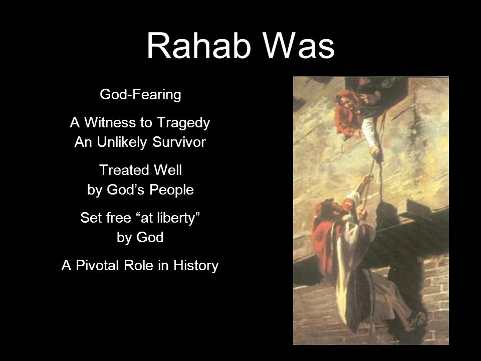 Rahab Was God-Fearing A Witness to Tragedy An Unlikely Survivor Treated Well by God's People Set free at liberty by God A Pivotal Role in History