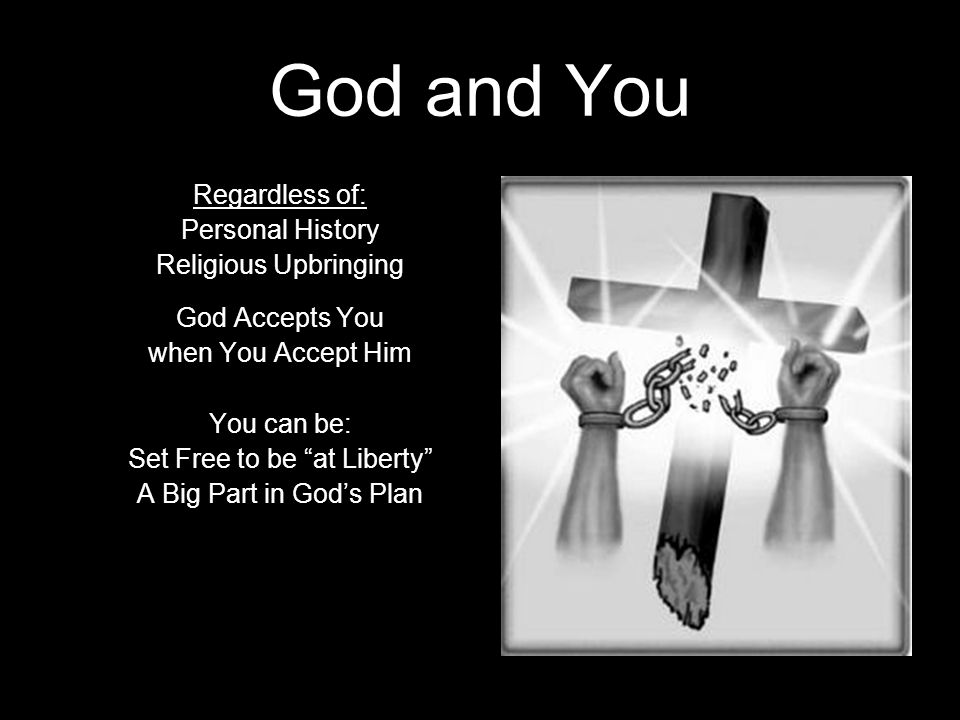 God and You Regardless of: Personal History Religious Upbringing God Accepts You when You Accept Him You can be: Set Free to be at Liberty A Big Part in God's Plan