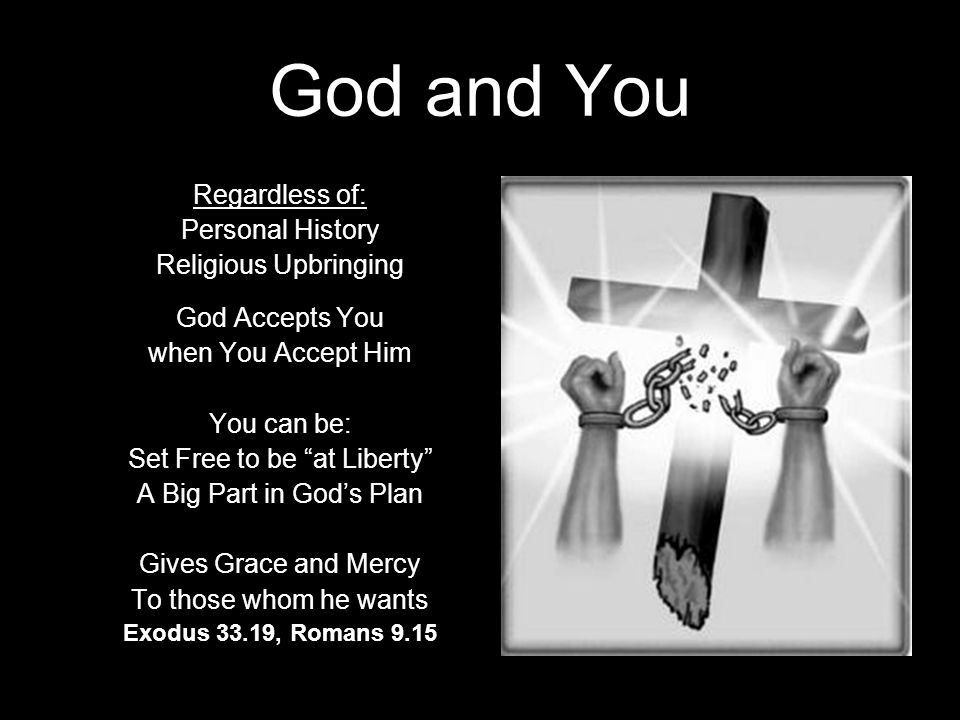 God and You Regardless of: Personal History Religious Upbringing God Accepts You when You Accept Him You can be: Set Free to be at Liberty A Big Part in God's Plan Gives Grace and Mercy To those whom he wants Exodus 33.19, Romans 9.15