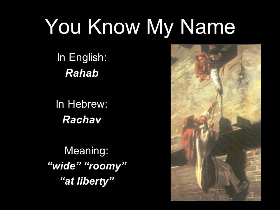 You Know My Name In English: Rahab In Hebrew: Rachav Meaning: wide roomy at liberty