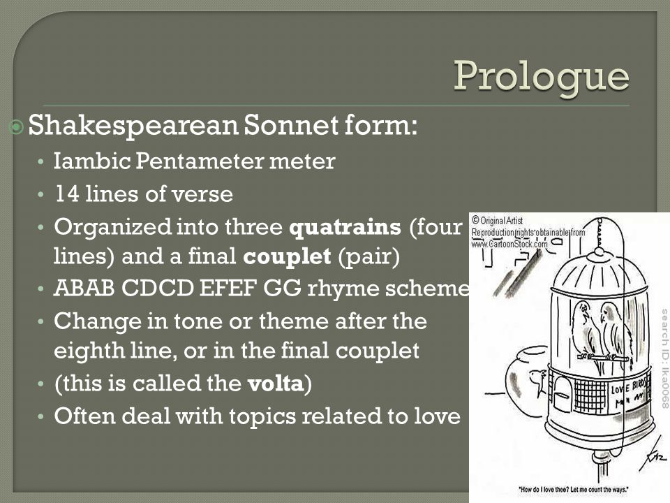  Shakespearean Sonnet form: Iambic Pentameter meter 14 lines of verse Organized into three quatrains (four lines) and a final couplet (pair) ABAB CDCD EFEF GG rhyme scheme Change in tone or theme after the eighth line, or in the final couplet (this is called the volta) Often deal with topics related to love