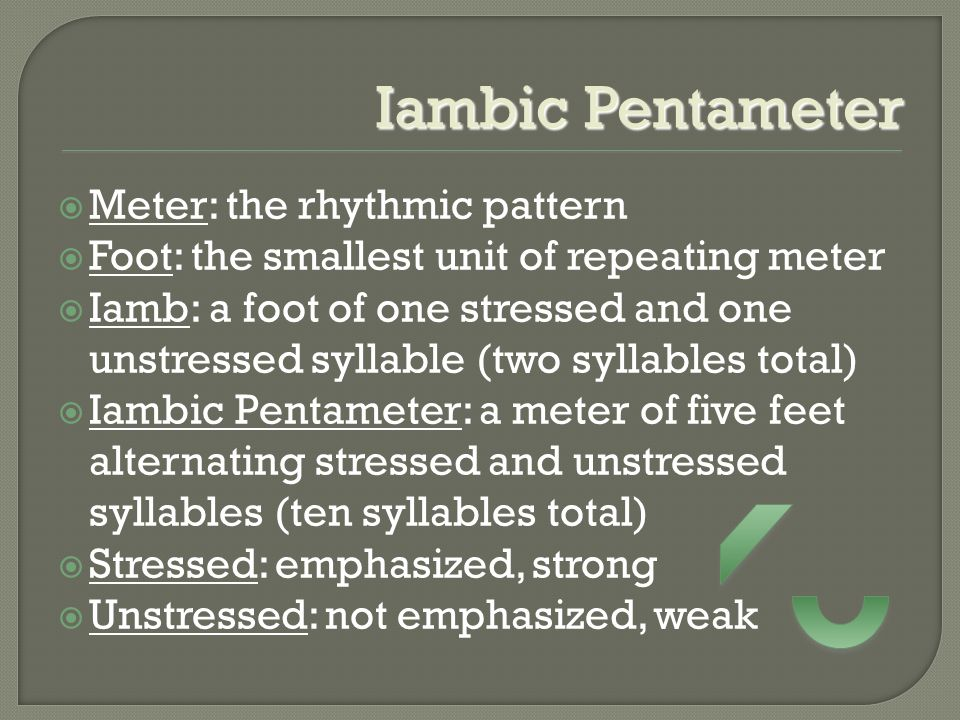 Iambic Pentameter  Meter: the rhythmic pattern  Foot: the smallest unit of repeating meter  Iamb: a foot of one stressed and one unstressed syllable (two syllables total)  Iambic Pentameter: a meter of five feet alternating stressed and unstressed syllables (ten syllables total)  Stressed: emphasized, strong  Unstressed: not emphasized, weak