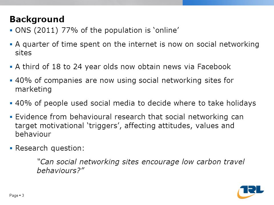 Background Page  3  ONS (2011) 77% of the population is 'online'  A quarter of time spent on the internet is now on social networking sites  A third of 18 to 24 year olds now obtain news via Facebook  40% of companies are now using social networking sites for marketing  40% of people used social media to decide where to take holidays  Evidence from behavioural research that social networking can target motivational 'triggers', affecting attitudes, values and behaviour  Research question: Can social networking sites encourage low carbon travel behaviours?