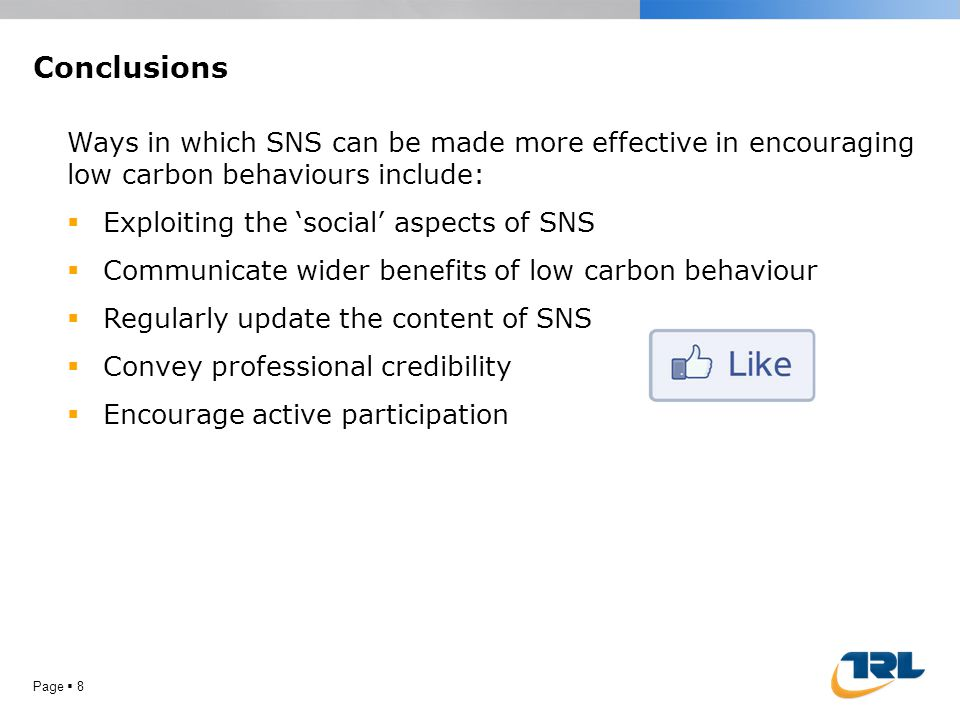 Conclusions Page  8 Ways in which SNS can be made more effective in encouraging low carbon behaviours include:  Exploiting the 'social' aspects of SNS  Communicate wider benefits of low carbon behaviour  Regularly update the content of SNS  Convey professional credibility  Encourage active participation