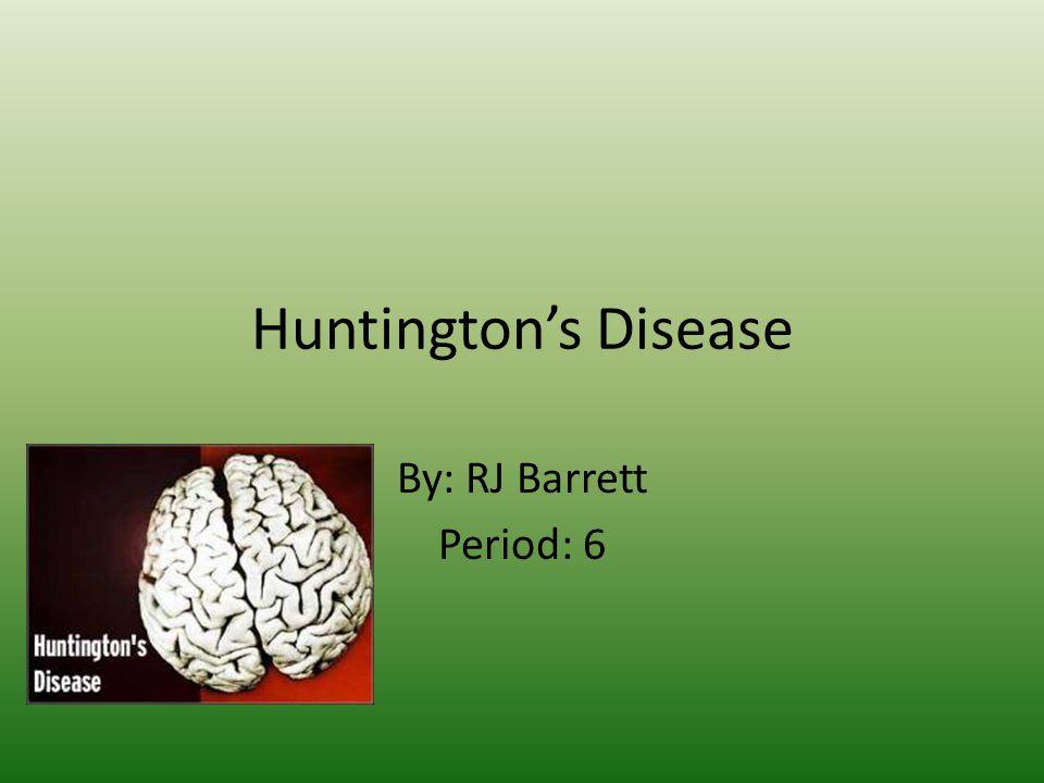 Huntington's Disease By: RJ Barrett Period: 6