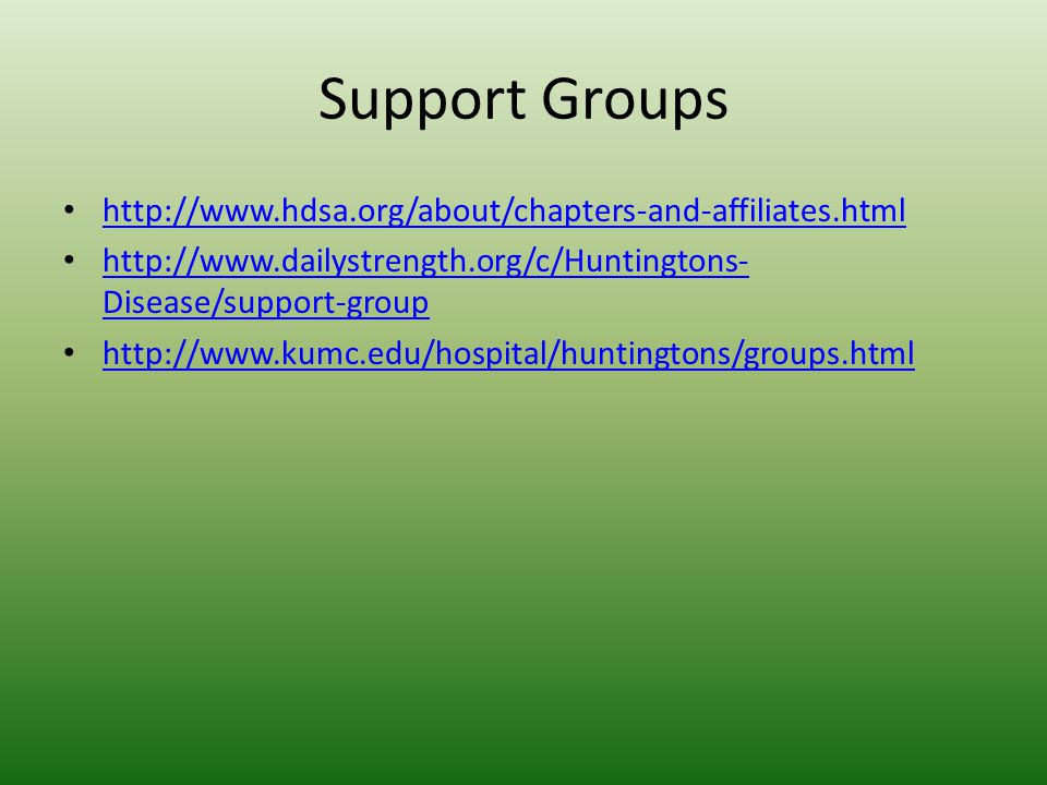 Support Groups http://www.hdsa.org/about/chapters-and-affiliates.html http://www.dailystrength.org/c/Huntingtons- Disease/support-group http://www.dailystrength.org/c/Huntingtons- Disease/support-group http://www.kumc.edu/hospital/huntingtons/groups.html