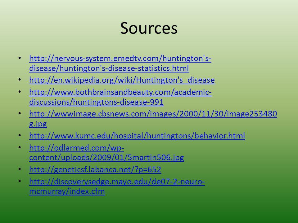 Sources http://nervous-system.emedtv.com/huntington s- disease/huntington s-disease-statistics.html http://nervous-system.emedtv.com/huntington s- disease/huntington s-disease-statistics.html http://en.wikipedia.org/wiki/Huntington s_disease http://www.bothbrainsandbeauty.com/academic- discussions/huntingtons-disease-991 http://www.bothbrainsandbeauty.com/academic- discussions/huntingtons-disease-991 http://wwwimage.cbsnews.com/images/2000/11/30/image253480 g.jpg http://wwwimage.cbsnews.com/images/2000/11/30/image253480 g.jpg http://www.kumc.edu/hospital/huntingtons/behavior.html http://odlarmed.com/wp- content/uploads/2009/01/5martin506.jpg http://odlarmed.com/wp- content/uploads/2009/01/5martin506.jpg http://geneticsf.labanca.net/ p=652 http://discoverysedge.mayo.edu/de07-2-neuro- mcmurray/index.cfm http://discoverysedge.mayo.edu/de07-2-neuro- mcmurray/index.cfm