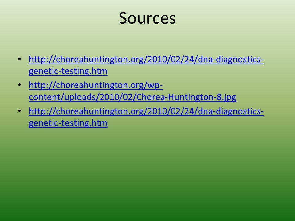 Sources http://choreahuntington.org/2010/02/24/dna-diagnostics- genetic-testing.htm http://choreahuntington.org/2010/02/24/dna-diagnostics- genetic-testing.htm http://choreahuntington.org/wp- content/uploads/2010/02/Chorea-Huntington-8.jpg http://choreahuntington.org/wp- content/uploads/2010/02/Chorea-Huntington-8.jpg http://choreahuntington.org/2010/02/24/dna-diagnostics- genetic-testing.htm http://choreahuntington.org/2010/02/24/dna-diagnostics- genetic-testing.htm