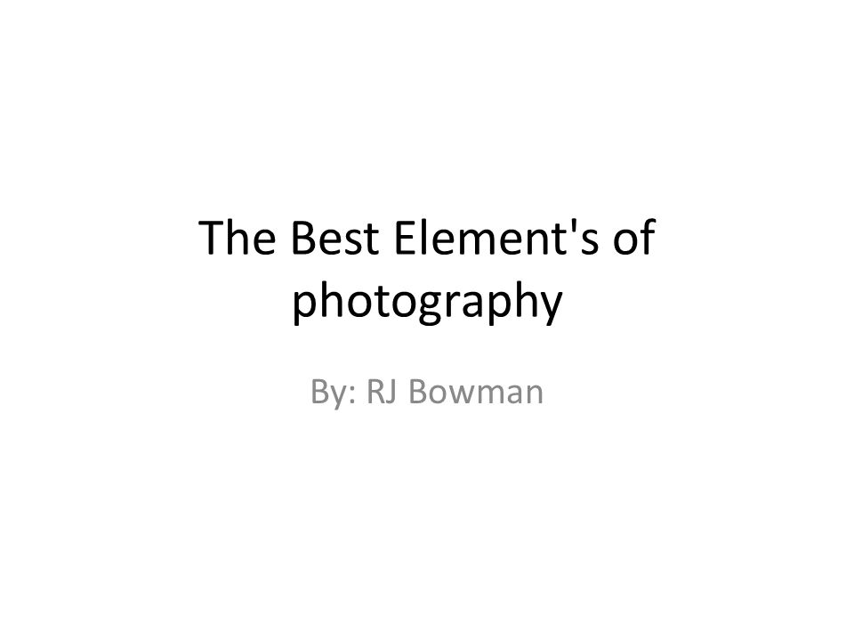 The Best Element s of photography By: RJ Bowman