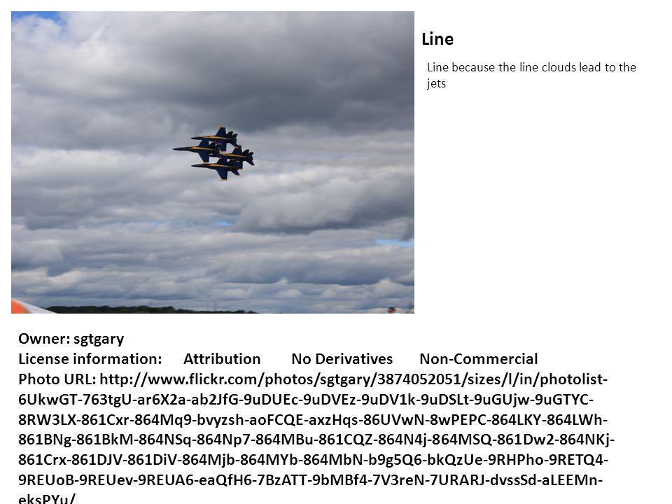 Line Line because the line clouds lead to the jets Owner: sgtgary License information: Attribution No Derivatives Non-Commercial Photo URL: http://www.flickr.com/photos/sgtgary/3874052051/sizes/l/in/photolist- 6UkwGT-763tgU-ar6X2a-ab2JfG-9uDUEc-9uDVEz-9uDV1k-9uDSLt-9uGUjw-9uGTYC- 8RW3LX-861Cxr-864Mq9-bvyzsh-aoFCQE-axzHqs-86UVwN-8wPEPC-864LKY-864LWh- 861BNg-861BkM-864NSq-864Np7-864MBu-861CQZ-864N4j-864MSQ-861Dw2-864NKj- 861Crx-861DJV-861DiV-864Mjb-864MYb-864MbN-b9g5Q6-bkQzUe-9RHPho-9RETQ4- 9REUoB-9REUev-9REUA6-eaQfH6-7BzATT-9bMBf4-7V3reN-7URARJ-dvssSd-aLEEMn- eksPYu/