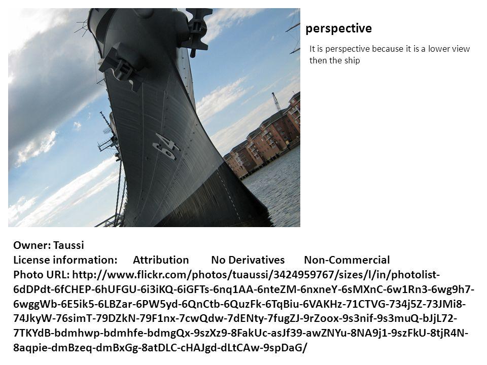 perspective It is perspective because it is a lower view then the ship Owner: Taussi License information: Attribution No Derivatives Non-Commercial Photo URL: http://www.flickr.com/photos/tuaussi/3424959767/sizes/l/in/photolist- 6dDPdt-6fCHEP-6hUFGU-6i3iKQ-6iGFTs-6nq1AA-6nteZM-6nxneY-6sMXnC-6w1Rn3-6wg9h7- 6wggWb-6E5ik5-6LBZar-6PW5yd-6QnCtb-6QuzFk-6TqBiu-6VAKHz-71CTVG-734j5Z-73JMi8- 74JkyW-76simT-79DZkN-79F1nx-7cwQdw-7dENty-7fugZJ-9rZoox-9s3nif-9s3muQ-bJjL72- 7TKYdB-bdmhwp-bdmhfe-bdmgQx-9szXz9-8FakUc-asJf39-awZNYu-8NA9j1-9szFkU-8tjR4N- 8aqpie-dmBzeq-dmBxGg-8atDLC-cHAJgd-dLtCAw-9spDaG/
