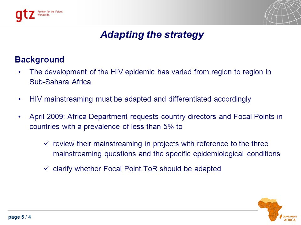 page 5 / 4 Adapting the strategy Background The development of the HIV epidemic has varied from region to region in Sub-Sahara Africa HIV mainstreaming must be adapted and differentiated accordingly April 2009: Africa Department requests country directors and Focal Points in countries with a prevalence of less than 5% to review their mainstreaming in projects with reference to the three mainstreaming questions and the specific epidemiological conditions clarify whether Focal Point ToR should be adapted