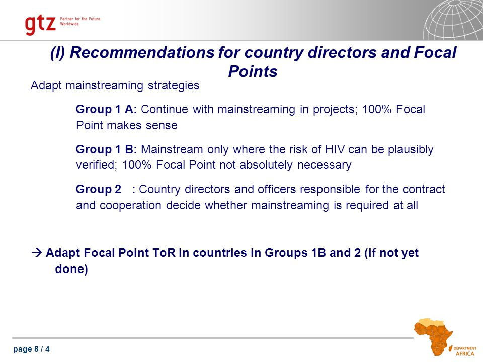 page 9 / 4 (II) Recommendations for country directors and Focal Points HPL 1)Continue external HIV-Mainstreaming 2)Special focus on relevance towards the core business of the program 3)Improving results documentation 4)Raise visibility of the German contribution in the fight against HIV at national level