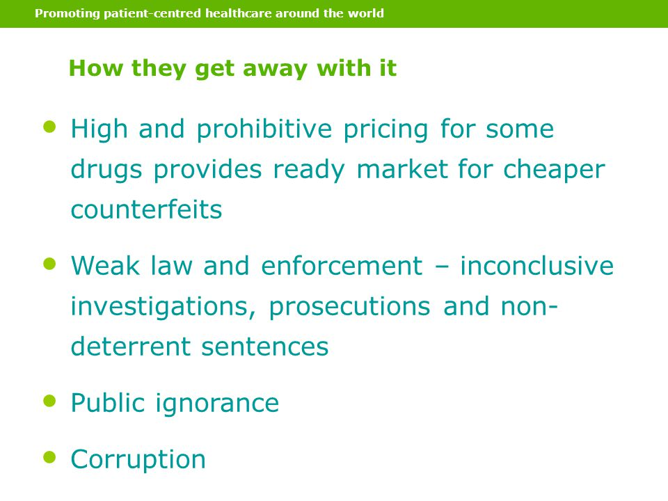 Promoting patient-centred healthcare around the world How they get away with it High and prohibitive pricing for some drugs provides ready market for cheaper counterfeits Weak law and enforcement – inconclusive investigations, prosecutions and non- deterrent sentences Public ignorance Corruption