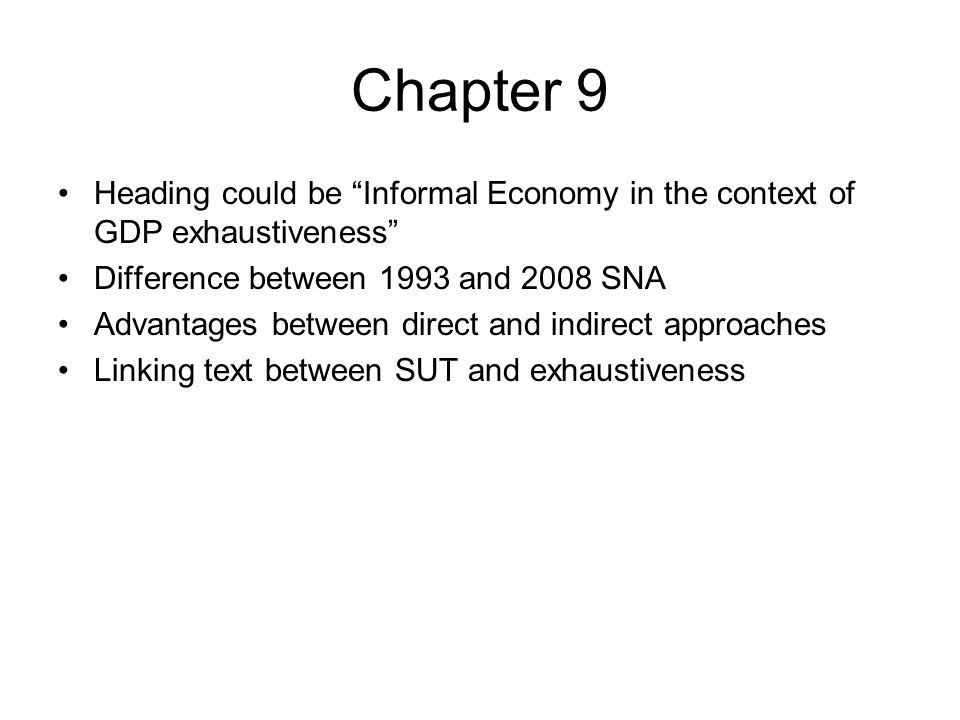 Chapter 9 Heading could be Informal Economy in the context of GDP exhaustiveness Difference between 1993 and 2008 SNA Advantages between direct and indirect approaches Linking text between SUT and exhaustiveness