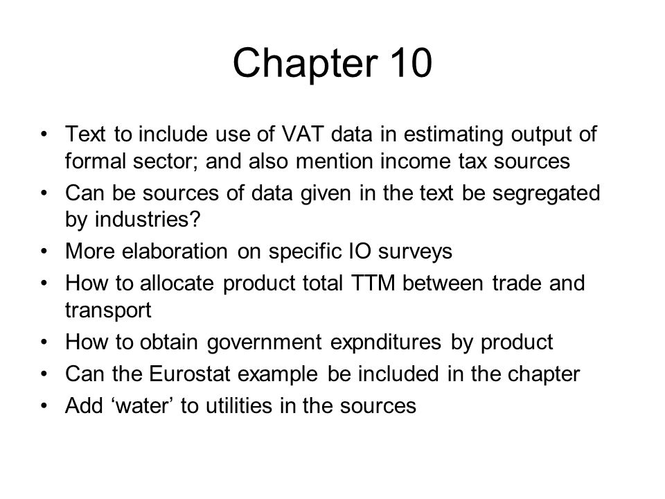 Chapter 10 Text to include use of VAT data in estimating output of formal sector; and also mention income tax sources Can be sources of data given in the text be segregated by industries.