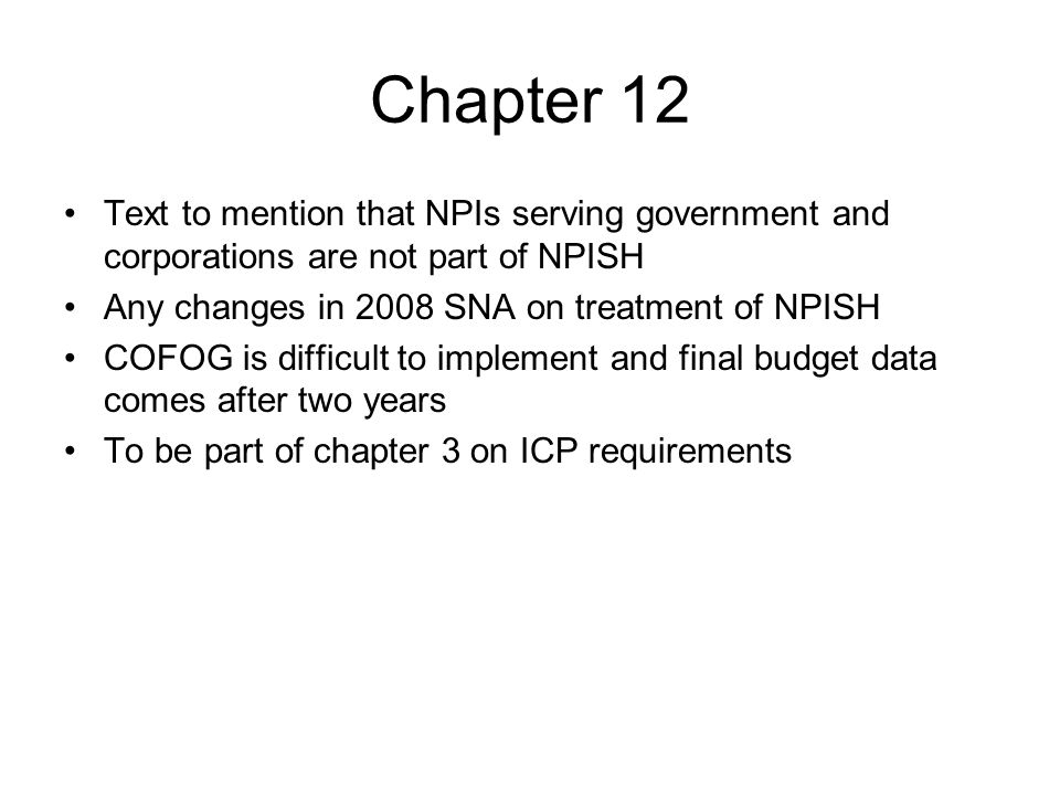 Chapter 12 Text to mention that NPIs serving government and corporations are not part of NPISH Any changes in 2008 SNA on treatment of NPISH COFOG is difficult to implement and final budget data comes after two years To be part of chapter 3 on ICP requirements