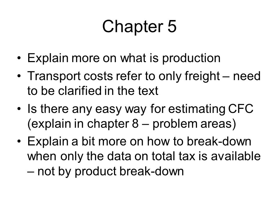 Chapter 5 Explain more on what is production Transport costs refer to only freight – need to be clarified in the text Is there any easy way for estimating CFC (explain in chapter 8 – problem areas) Explain a bit more on how to break-down when only the data on total tax is available – not by product break-down