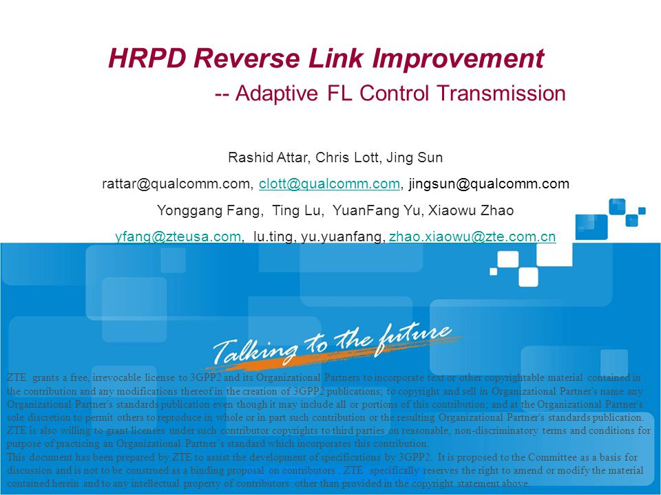 HRPD Reverse Link Improvement -- Adaptive FL Control Transmission ZTE grants a free, irrevocable license to 3GPP2 and its Organizational Partners to incorporate text or other copyrightable material contained in the contribution and any modifications thereof in the creation of 3GPP2 publications; to copyright and sell in Organizational Partner s name any Organizational Partner s standards publication even though it may include all or portions of this contribution; and at the Organizational Partner s sole discretion to permit others to reproduce in whole or in part such contribution or the resulting Organizational Partner s standards publication.