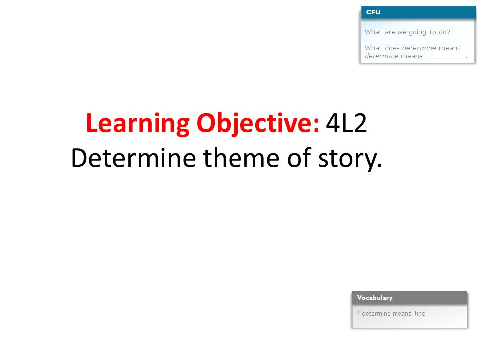 Learning Objective: 4L2 Determine theme of story. What are we going to do.