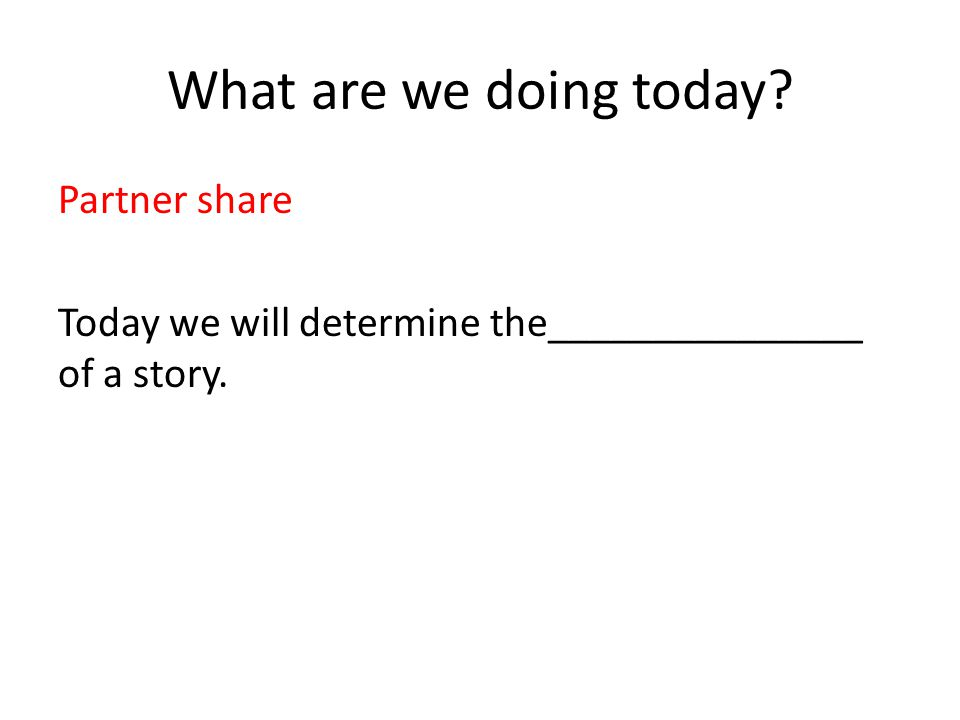 What are we doing today Partner share Today we will determine the_______________ of a story.