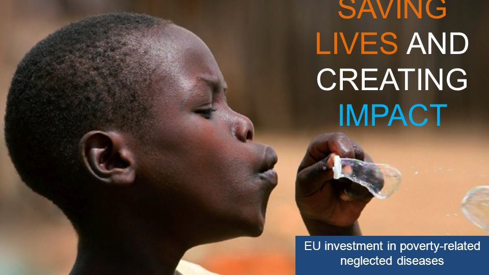 SAVING LIVES AND CREATING IMPACT EU investment in poverty-related neglected diseases