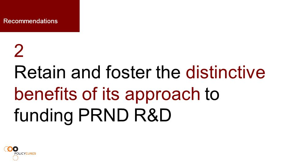 2 Retain and foster the distinctive benefits of its approach to funding PRND R&D Recommendations