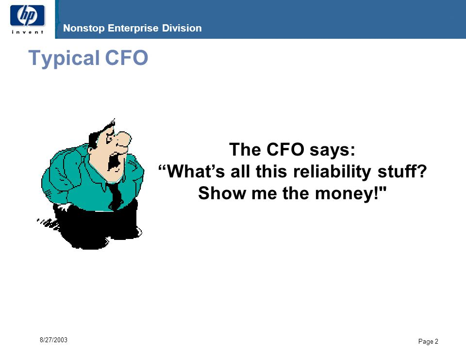 G06.17 Nonstop Enterprise Division Page 3 8/27/2003 So if you're talking to a CFO…  You better show him/her the money  Turn those failure rates, MTBFs, esoteric deep sub- micron physics-of-failure analyses into $  This is true for most Senior Executives –It is, after all, their job