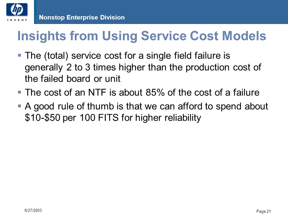 G06.17 Nonstop Enterprise Division Page 21 8/27/2003 Insights from Using Service Cost Models  The (total) service cost for a single field failure is generally 2 to 3 times higher than the production cost of the failed board or unit  The cost of an NTF is about 85% of the cost of a failure  A good rule of thumb is that we can afford to spend about $10-$50 per 100 FITS for higher reliability