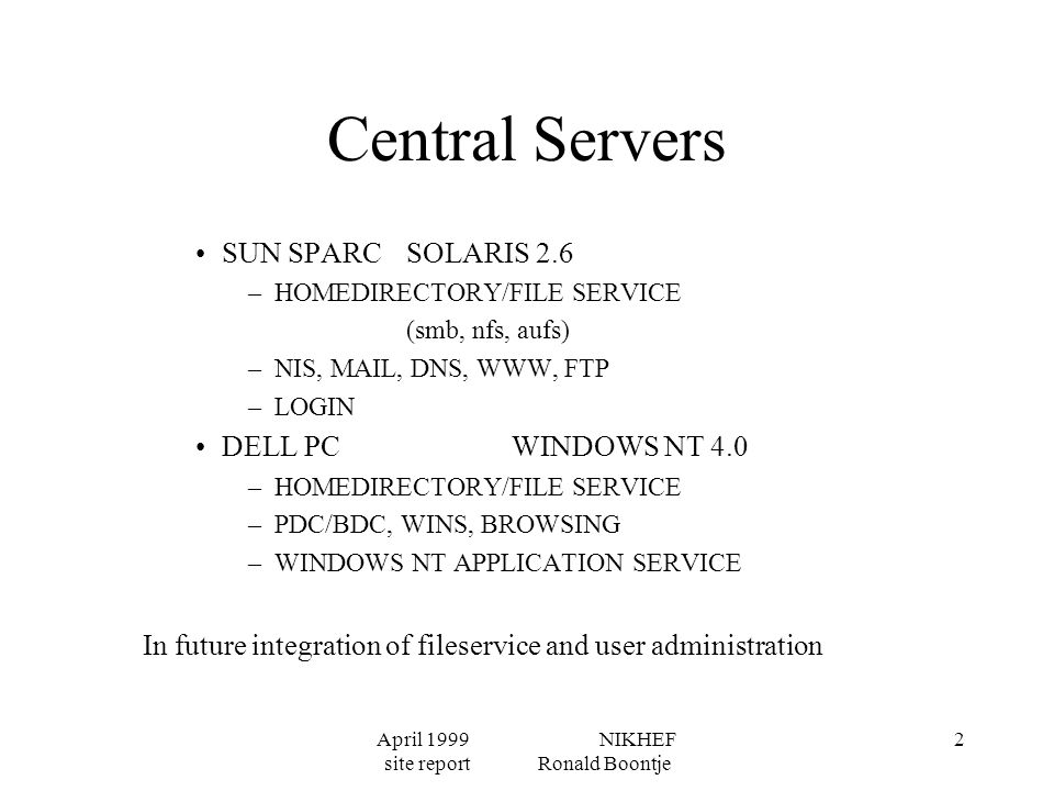 April 1999 NIKHEF site report Ronald Boontje 2 Central Servers SUN SPARC SOLARIS 2.6 –HOMEDIRECTORY/FILE SERVICE (smb, nfs, aufs) –NIS, MAIL, DNS, WWW, FTP –LOGIN DELL PC WINDOWS NT 4.0 –HOMEDIRECTORY/FILE SERVICE –PDC/BDC, WINS, BROWSING –WINDOWS NT APPLICATION SERVICE In future integration of fileservice and user administration