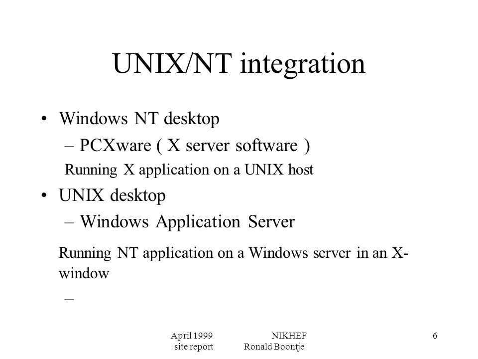 April 1999 NIKHEF site report Ronald Boontje 6 UNIX/NT integration Windows NT desktop –PCXware ( X server software ) Running X application on a UNIX host UNIX desktop –Windows Application Server Running NT application on a Windows server in an X- window –