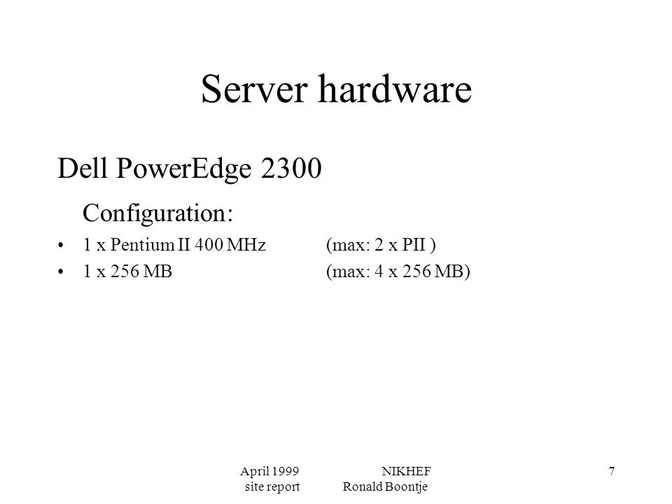 April 1999 NIKHEF site report Ronald Boontje 7 Server hardware Dell PowerEdge 2300 Configuration: 1 x Pentium II 400 MHz(max: 2 x PII ) 1 x 256 MB(max: 4 x 256 MB)