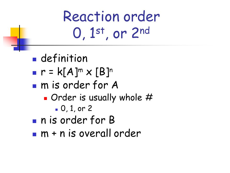 Reaction order 0, 1 st, or 2 nd definition r = k[A] m x [B] n m is order for A Order is usually whole # 0, 1, or 2 n is order for B m + n is overall order