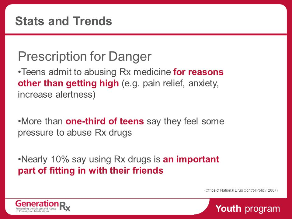 Youth program Stats and Trends Prescription for Danger Teens admit to abusing Rx medicine for reasons other than getting high (e.g.