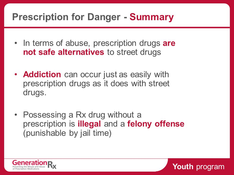 Youth program Prescription for Danger - Summary In terms of abuse, prescription drugs are not safe alternatives to street drugs Addiction can occur just as easily with prescription drugs as it does with street drugs.