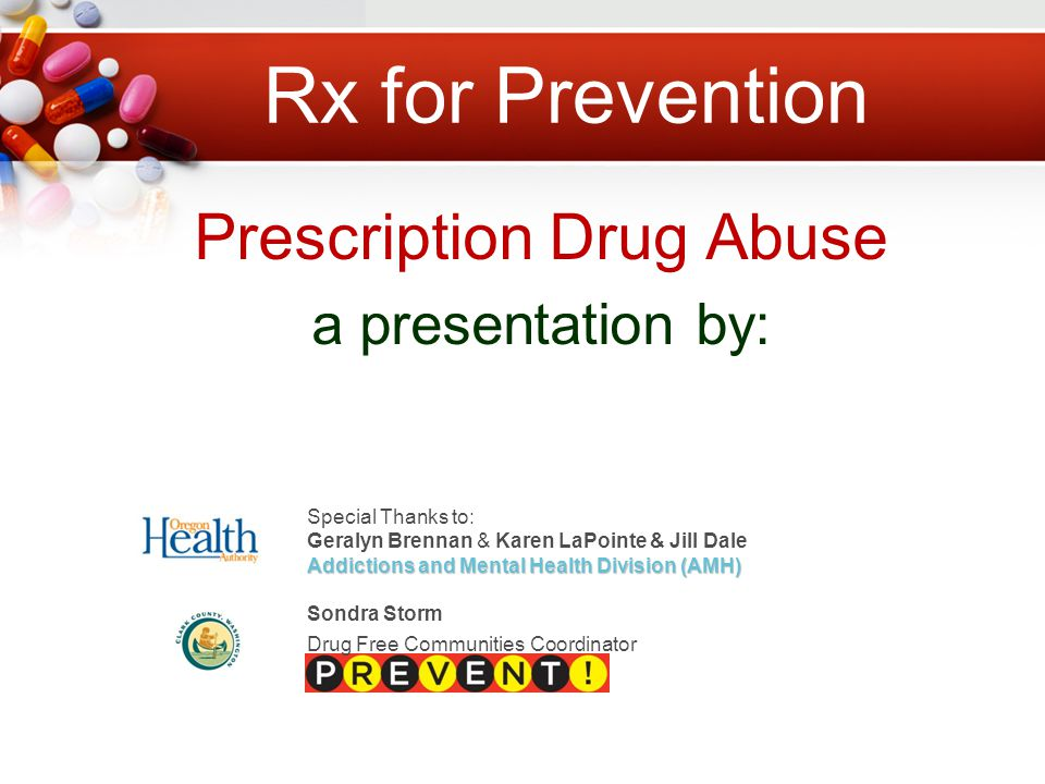 Prescription Drug Abuse a presentation by: Special Thanks to: Geralyn Brennan & Karen LaPointe & Jill Dale Addictions and Mental Health Division (AMH) Sondra Storm Drug Free Communities Coordinator
