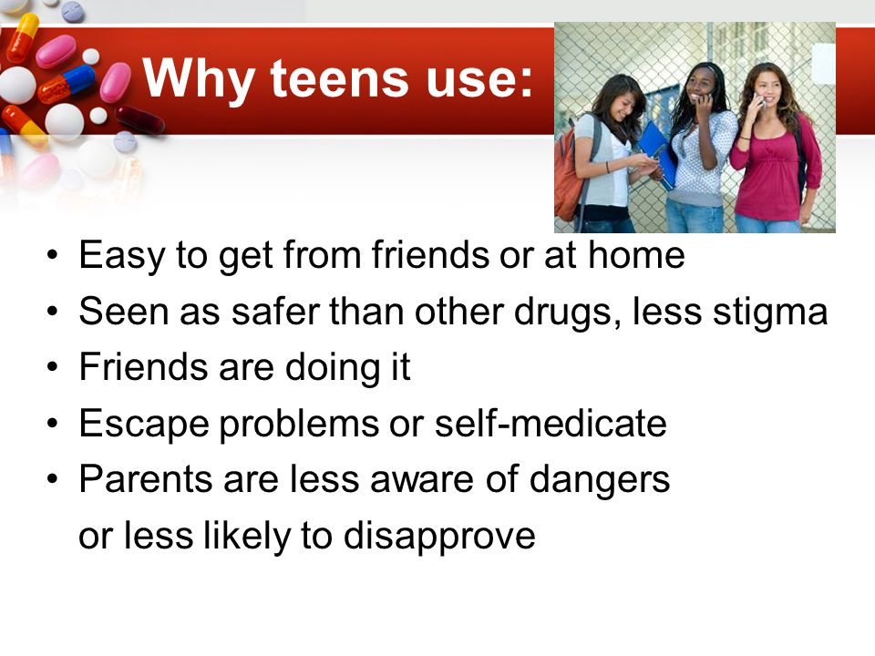Why teens use: Easy to get from friends or at home Seen as safer than other drugs, less stigma Friends are doing it Escape problems or self-medicate Parents are less aware of dangers or less likely to disapprove