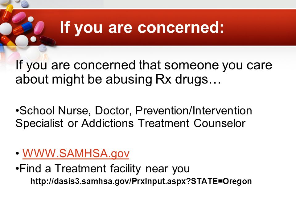 If you are concerned: If you are concerned that someone you care about might be abusing Rx drugs… School Nurse, Doctor, Prevention/Intervention Specialist or Addictions Treatment Counselor WWW.SAMHSA.gov Find a Treatment facility near you http://dasis3.samhsa.gov/PrxInput.aspx?STATE=Oregon