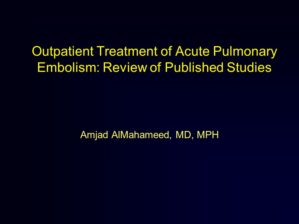 Outpatient Treatment of Acute Pulmonary Embolism: Review of Published Studies Amjad AlMahameed, MD, MPH