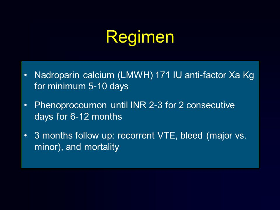 Regimen Nadroparin calcium (LMWH) 171 IU anti-factor Xa Kg for minimum 5-10 days Phenoprocoumon until INR 2-3 for 2 consecutive days for 6-12 months 3 months follow up: recorrent VTE, bleed (major vs.