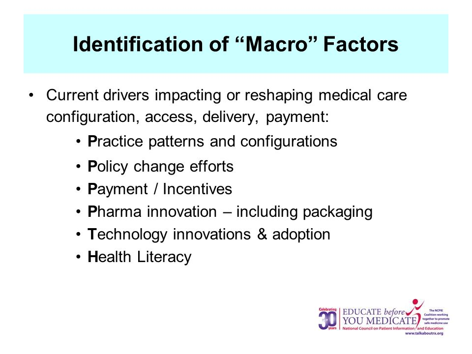 Identification of Macro Factors Current drivers impacting or reshaping medical care configuration, access, delivery, payment: Practice patterns and configurations Policy change efforts Payment / Incentives Pharma innovation – including packaging Technology innovations & adoption Health Literacy