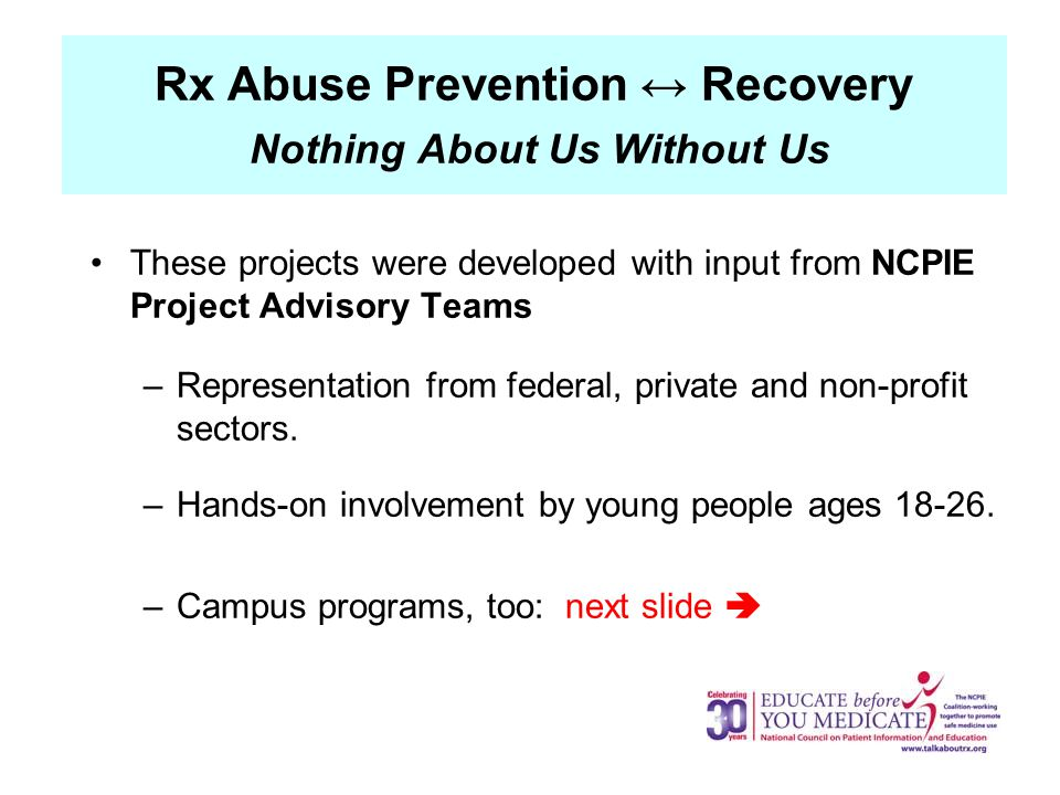 Rx Abuse Prevention ↔ Recovery Nothing About Us Without Us These projects were developed with input from NCPIE Project Advisory Teams –Representation from federal, private and non-profit sectors.