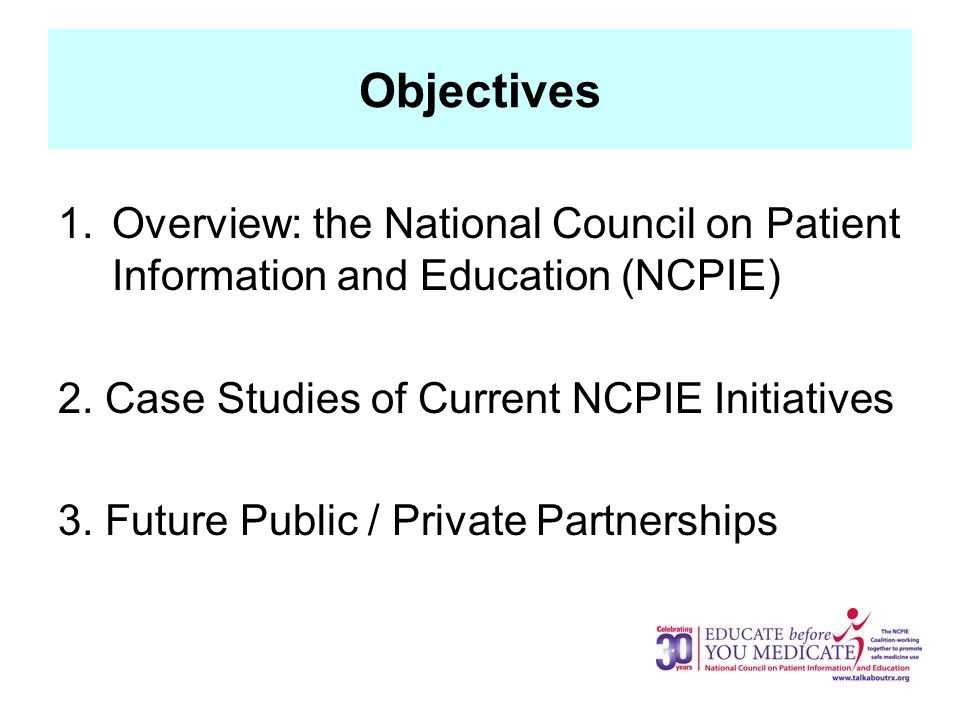 Objectives 1.Overview: the National Council on Patient Information and Education (NCPIE) 2.