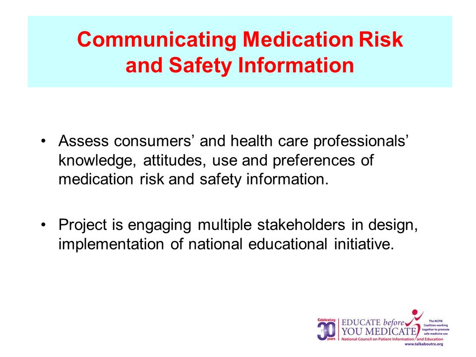 Communicating Medication Risk and Safety Information Assess consumers' and health care professionals' knowledge, attitudes, use and preferences of medication risk and safety information.
