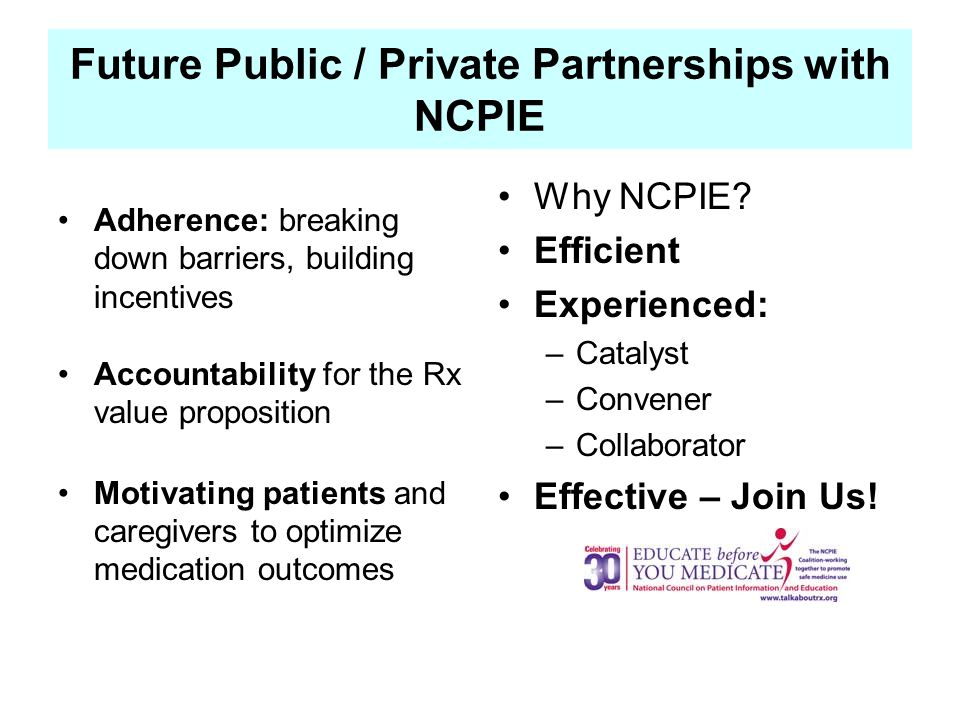 Future Public / Private Partnerships with NCPIE Adherence: breaking down barriers, building incentives Accountability for the Rx value proposition Motivating patients and caregivers to optimize medication outcomes Why NCPIE.