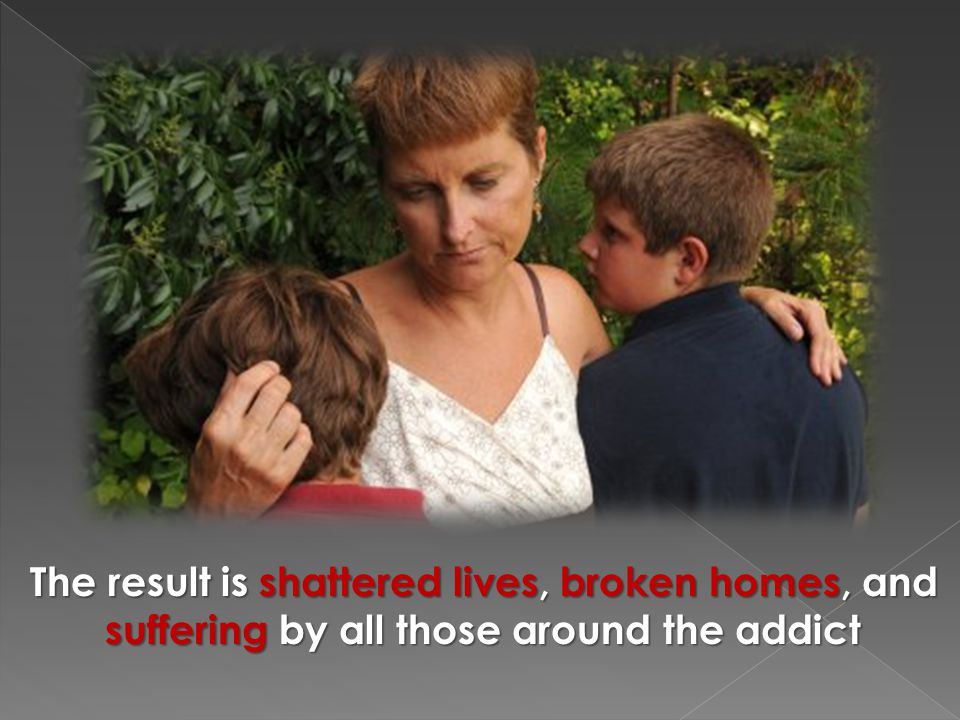 The result is shattered lives, broken homes, and suffering by all those around the addict